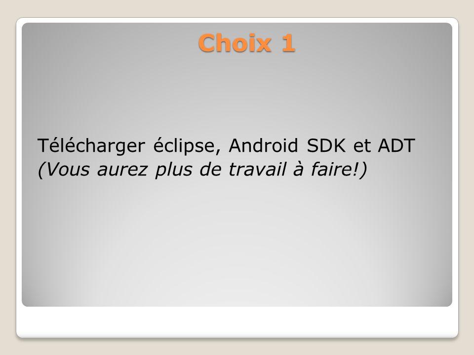 Choix 1 Télécharger éclipse, Android SDK et ADT (Vous aurez plus de travail à faire!)