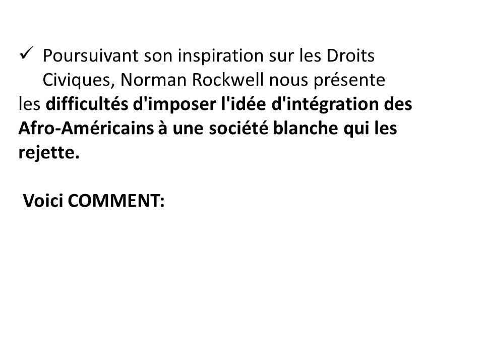 Poursuivant son inspiration sur les Droits Civiques, Norman Rockwell nous présente les difficultés d imposer l idée d intégration des Afro-Américains à une société blanche qui les rejette.