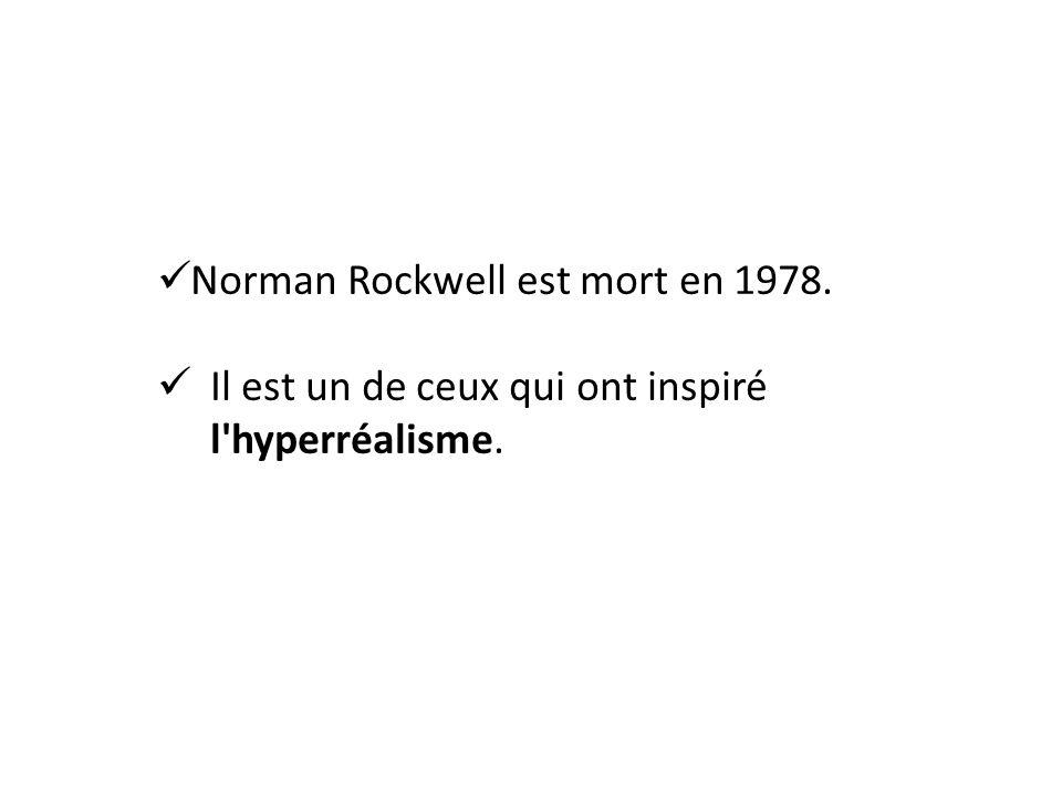 Norman Rockwell est mort en 1978. Il est un de ceux qui ont inspiré l hyperréalisme.