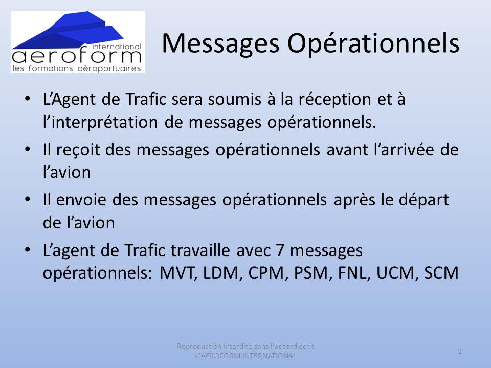 Messages Opérationnels MVT = MOUVEMENT LDM = LOAD MESSAGE CPM = CONTAINER PALLET MESSAGE ou COPAM PSM = PASSENGERS SPECIAL MESSAGE FNL = FINAL LOAD MESSAGE UCM = UNIT CONTAINER MESSAGE SCM = STORED CONTAINERS MESSAGE 3 Reproduction Interdite sans l accord écrit d AEROFORM INTERNATIONAL