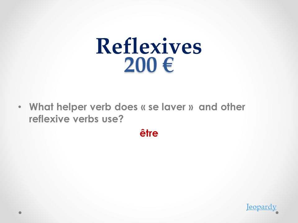 200 200 What helper verb does « se laver » and other reflexive verbs use? être Reflexives Jeopardy