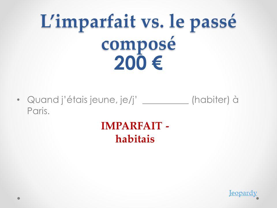 Jeopardy Limparfait vs.le passé composé 200 Quand jétais jeune, je/j __________ (habiter) à Paris.