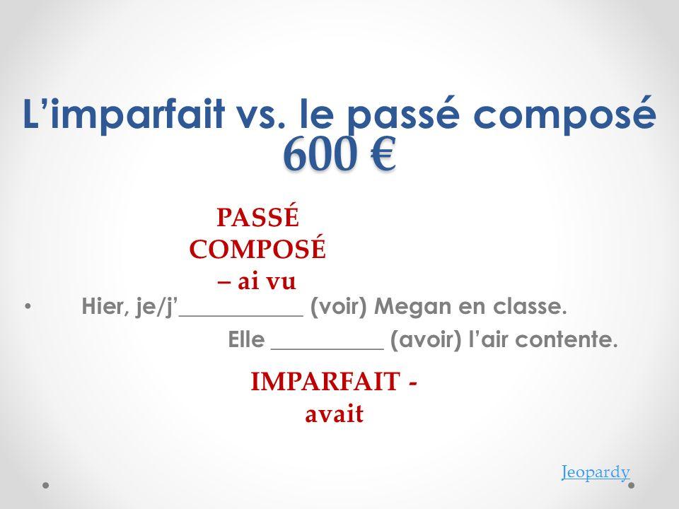 Jeopardy 600 600 PASSÉ COMPOSÉ – ai vu IMPARFAIT - avait Limparfait vs.