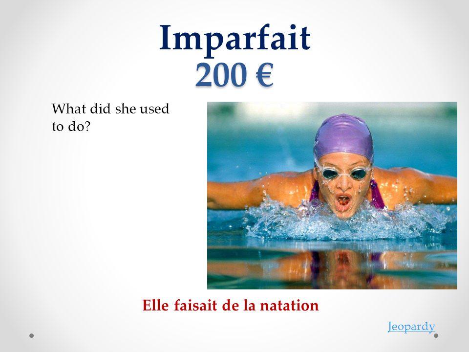 Imparfait 200 200 Elle faisait de la natation Jeopardy What did she used to do?