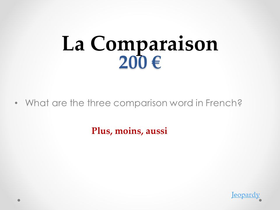200 200 What are the three comparison word in French? La Comparaison Jeopardy Plus, moins, aussi