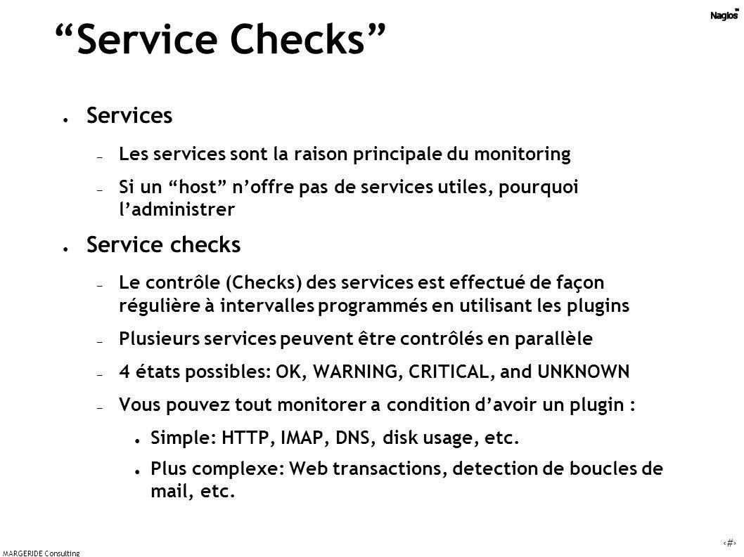 15 MARGERIDE Consulting Service Checks Services – Les services sont la raison principale du monitoring – Si un host noffre pas de services utiles, pourquoi ladministrer Service checks – Le contrôle (Checks) des services est effectué de façon régulière à intervalles programmés en utilisant les plugins – Plusieurs services peuvent être contrôlés en parallèle – 4 états possibles: OK, WARNING, CRITICAL, and UNKNOWN – Vous pouvez tout monitorer a condition davoir un plugin : Simple: HTTP, IMAP, DNS, disk usage, etc.