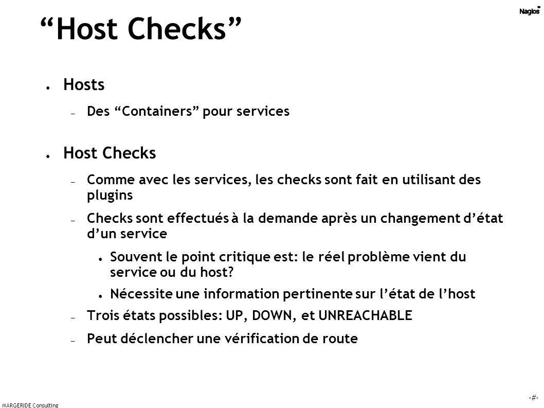 17 MARGERIDE Consulting Host Checks Hosts – Des Containers pour services Host Checks – Comme avec les services, les checks sont fait en utilisant des plugins – Checks sont effectués à la demande après un changement détat dun service Souvent le point critique est: le réel problème vient du service ou du host.