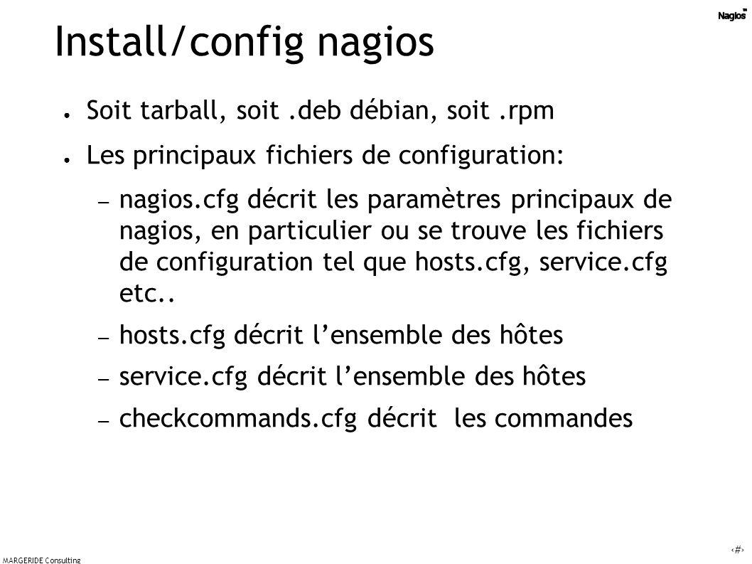 45 MARGERIDE Consulting Install/config nagios Soit tarball, soit.deb débian, soit.rpm Les principaux fichiers de configuration: – nagios.cfg décrit les paramètres principaux de nagios, en particulier ou se trouve les fichiers de configuration tel que hosts.cfg, service.cfg etc..