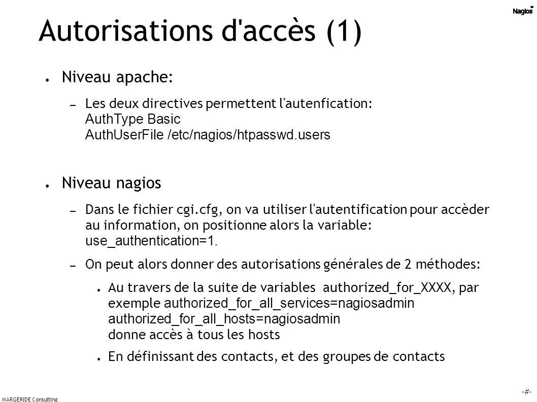 52 MARGERIDE Consulting Autorisations d accès (1) Niveau apache: – Les deux directives permettent l autenfication: AuthType Basic AuthUserFile /etc/nagios/htpasswd.users Niveau nagios – Dans le fichier cgi.cfg, on va utiliser l autentification pour accèder au information, on positionne alors la variable: use_authentication=1.