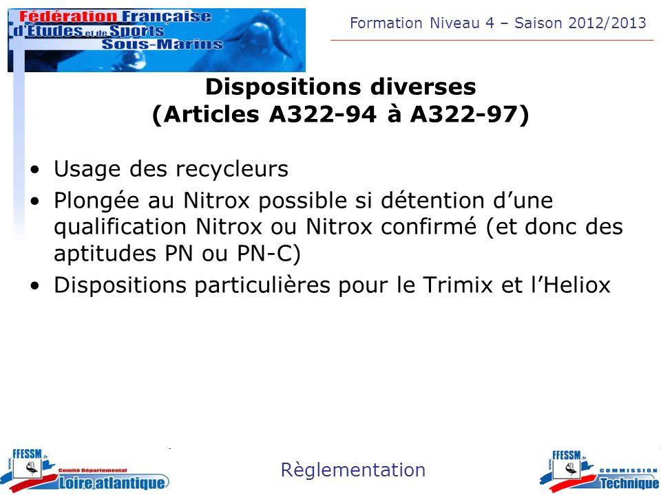 Formation Niveau 4 – Saison 2012/2013 Règlementation Dispositions diverses (Articles A322-94 à A322-97) Usage des recycleurs Plongée au Nitrox possibl