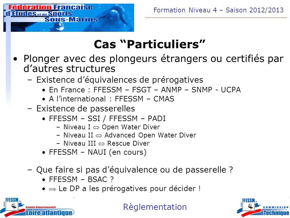 Formation Niveau 4 – Saison 2012/2013 Règlementation Cas Particuliers Plonger avec des plongeurs étrangers ou certifiés par dautres structures –Existe