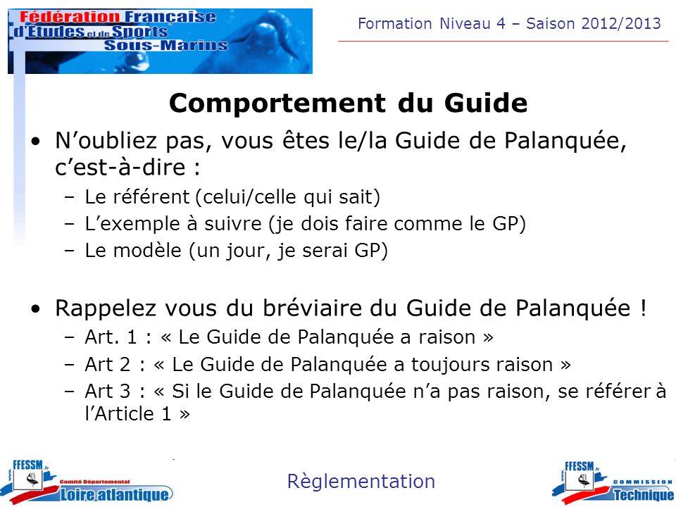 Formation Niveau 4 – Saison 2012/2013 Règlementation Comportement du Guide Noubliez pas, vous êtes le/la Guide de Palanquée, cest-à-dire : –Le référen