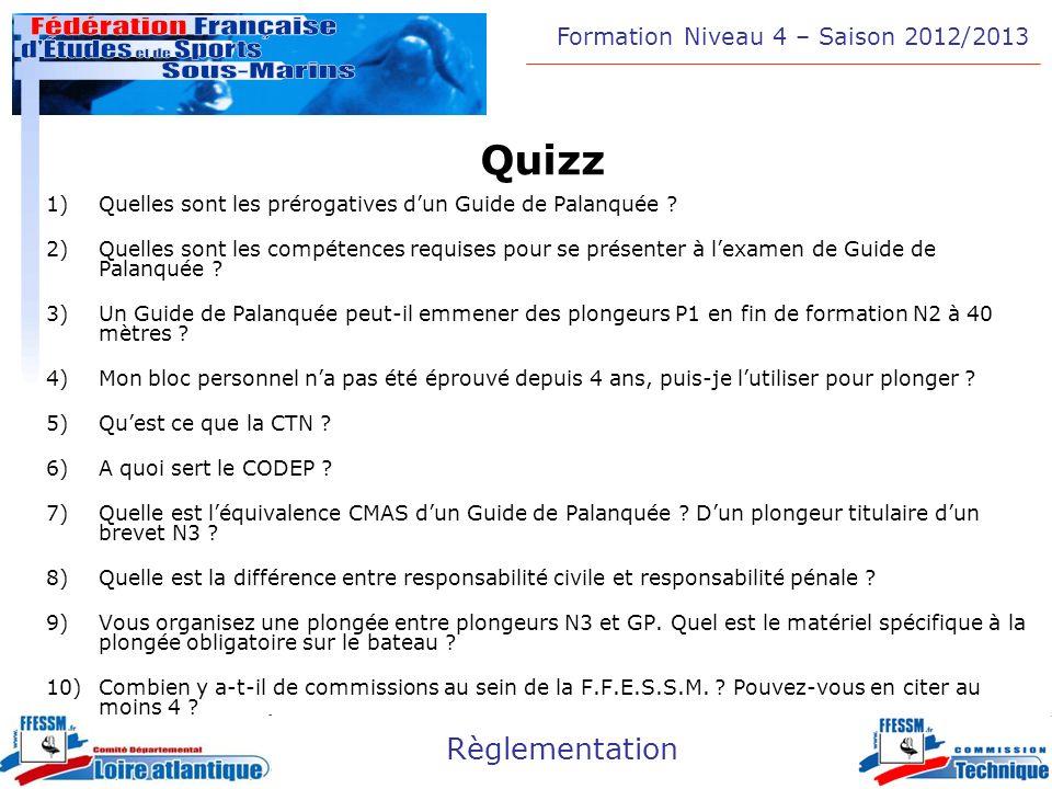 Formation Niveau 4 – Saison 2012/2013 Règlementation Quizz 1)Quelles sont les prérogatives dun Guide de Palanquée ? 2)Quelles sont les compétences req
