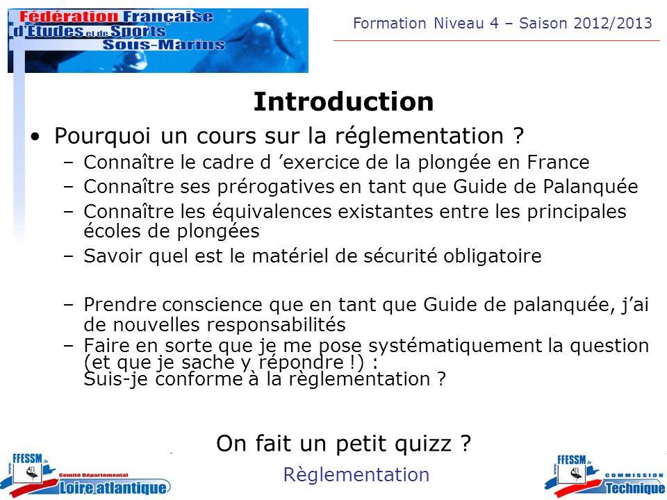 Formation Niveau 4 – Saison 2012/2013 Règlementation Introduction Pourquoi un cours sur la réglementation ? –Connaître le cadre d exercice de la plong