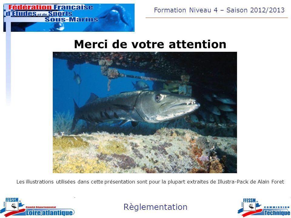 Formation Niveau 4 – Saison 2012/2013 Règlementation Merci de votre attention Les illustrations utilisées dans cette présentation sont pour la plupart