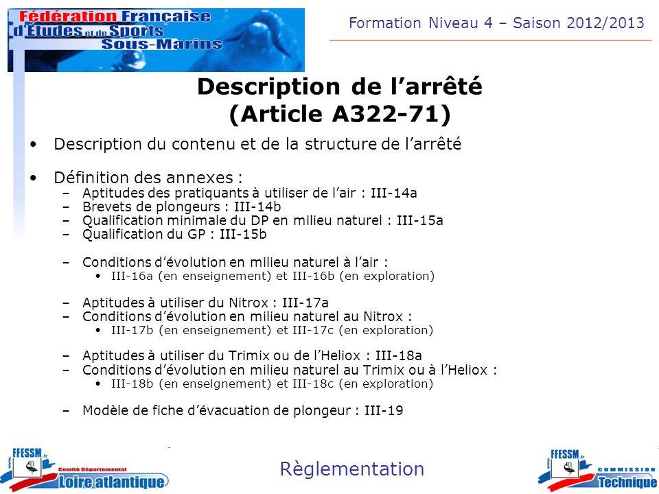Formation Niveau 4 – Saison 2012/2013 Règlementation Le Directeur de Plongée (Article A322-72) Le Directeur de plongée –Niveau 3 d encadrement (E3) –Plongeur Niveau 5 (DP) en exploration –Niveau 1 d encadrement (E1) si milieu artificiel –Si plongée aux mélanges, doit être titulaire de la qualification PN-C ou PTH-120 (en fonction des mélanges utilisés)
