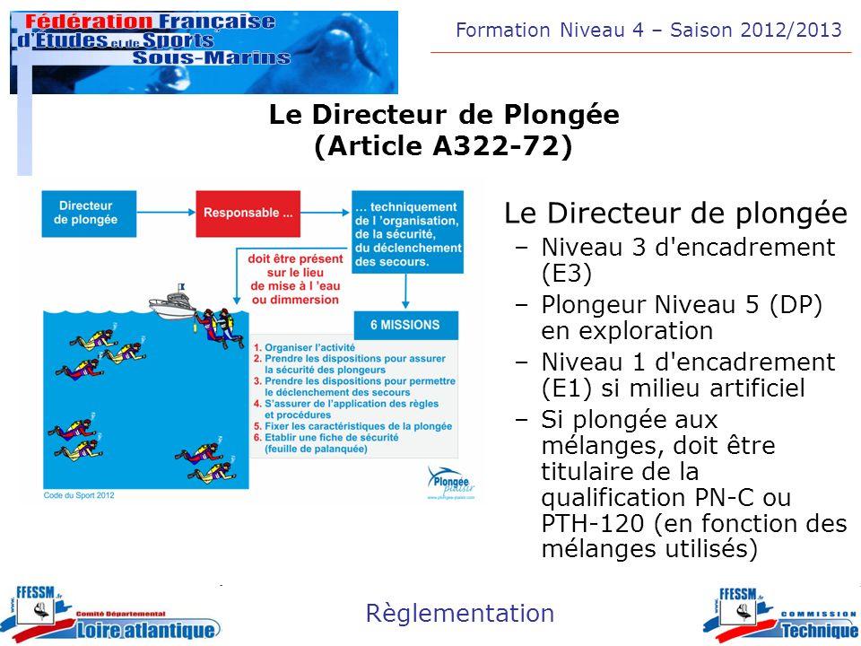 Formation Niveau 4 – Saison 2012/2013 Règlementation Le Guide de Palanquée (Articles A332-73 et A322-74) Notion de palanquée –Groupe de plongeurs effectuant une plongée présentant le même profil, la même durée et le même trajet (même si ils respirent des mélanges différents) –Conditions maximales dévolution restreintes par le plongeur le moins qualifié ou le mélange le plus contraignant –Le guide de palanquée dirige le groupe, il est responsable du déroulement de la plongée –Le guide de palanquée sassure que les caractéristiques de la plongée sont adaptées aux circonstances et aux aptitudes des participants.