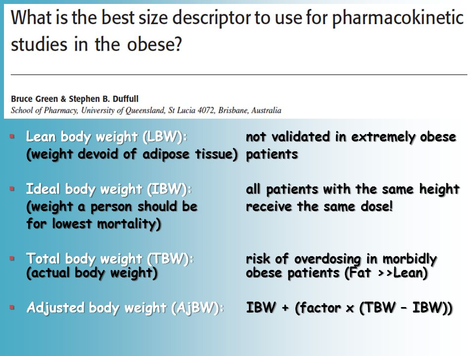 Lean body weight (LBW): not validated in extremely obese Lean body weight (LBW): not validated in extremely obese (weight devoid of adipose tissue)patients Ideal body weight (IBW): all patients with the same height Ideal body weight (IBW): all patients with the same height (weight a person should be receive the same dose.