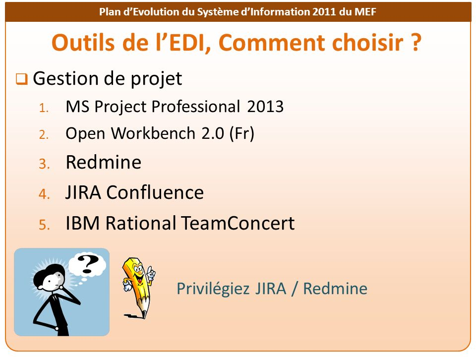 Plan dEvolution du Système dInformation 2011 du MEF Outils de lEDI, Comment choisir ? Gestion de projet 1. MS Project Professional 2013 2. Open Workbe