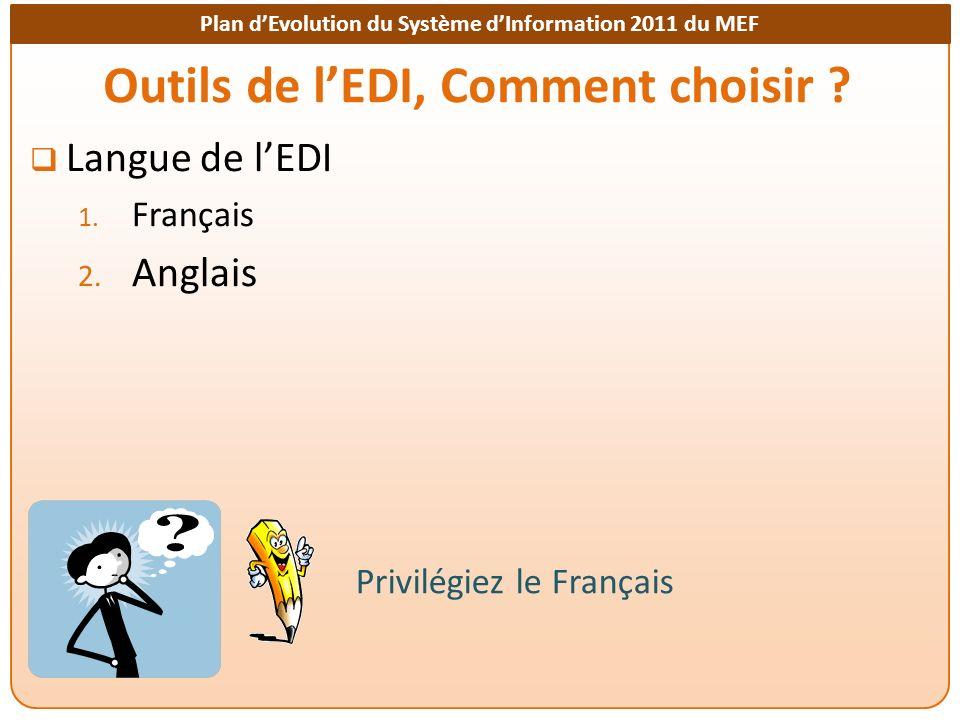 Plan dEvolution du Système dInformation 2011 du MEF Outils de lEDI, Comment choisir ? Langue de lEDI 1. Français 2. Anglais Privilégiez le Français