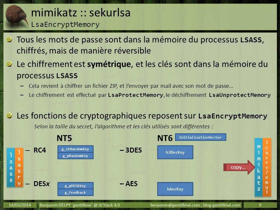 mimikatz :: sekurlsa memo Security Packages Protection Keys Security Packages Protection Keys 14/03/2014Benjamin DELPY `gentilkiwi` @ StHack 4.0benjamin@gentilkiwi.com ; blog.gentilkiwi.com10 PackageSymbolsType tspkgtspkg!TSGlobalCredTableRTL_AVL_TABLE wdigestwdigest!l_LogSessListLIST_ENTRY livessplivessp!LiveGlobalLogonSessionListLIST_ENTRY kerberos (nt5)kerberos!KerbLogonSessionListLIST_ENTRY kerberos (nt6)kerberos!KerbGlobalLogonSessionTableRTL_AVL_TABLE msv1_0lsasrv!LogonSessionList lsasrv!LogonSessionListCount LIST_ENTRY ULONG sspmsv1_0!SspCredentialListLIST_ENTRY Key NT 5Symbols RC4lsasrv!g_cbRandomKey lsasrv!g_pRandomKey DESxlsasrv!g_pDESXKey lsasrv!g_Feedback Key NT 6Symbols lsasrv!InitializationVector 3DESlsasrv!h3DesKey AESlsasrv!hAesKey