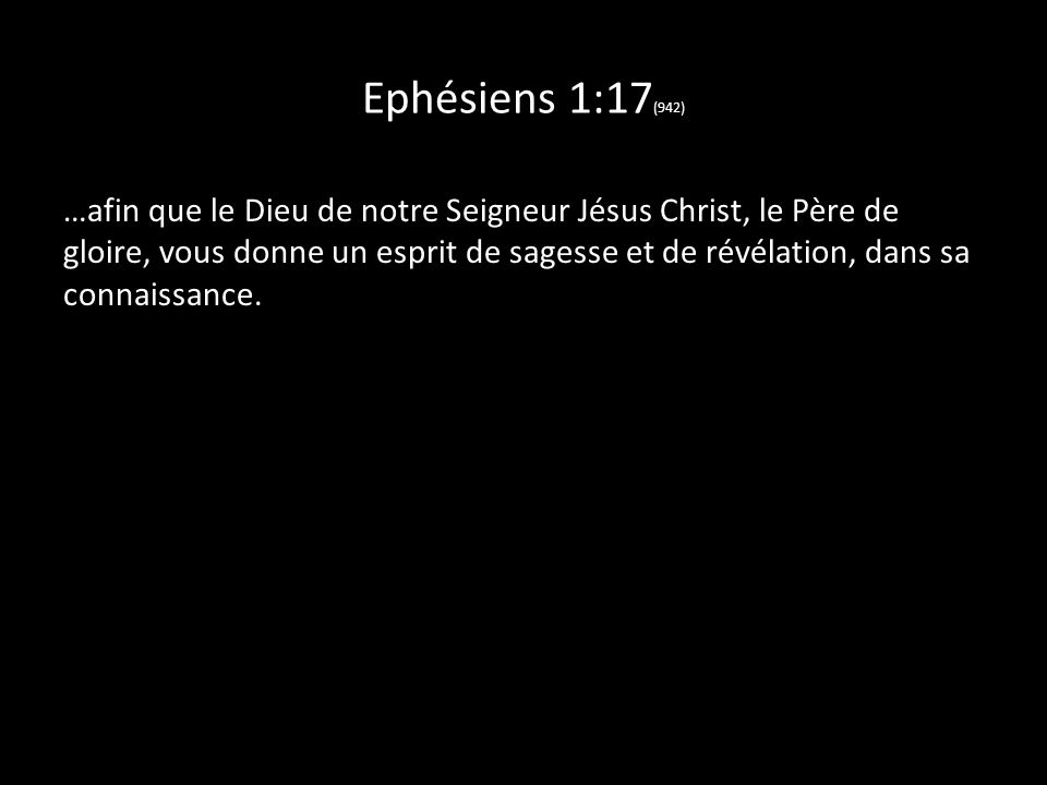 Ephésiens 1:17 (942) …afin que le Dieu de notre Seigneur Jésus Christ, le Père de gloire, vous donne un esprit de sagesse et de révélation, dans sa connaissance.,