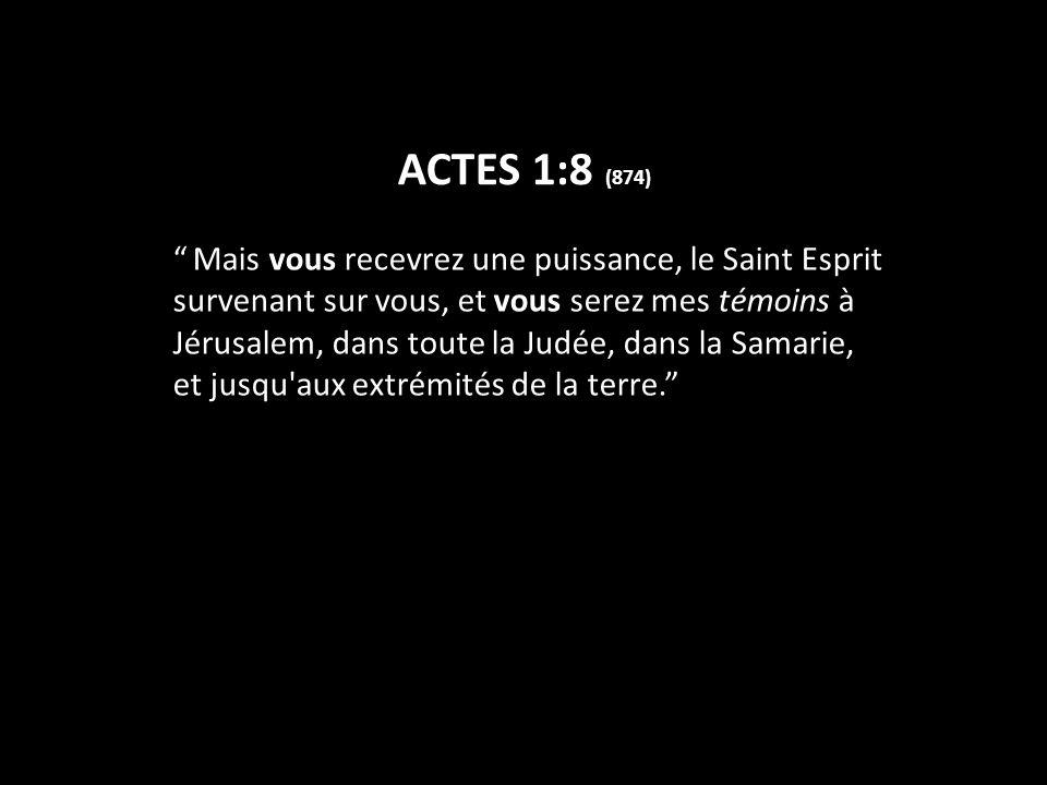 ACTES 1:8 (874) Mais vous recevrez une puissance, le Saint Esprit survenant sur vous, et vous serez mes témoins à Jérusalem, dans toute la Judée, dans la Samarie, et jusqu aux extrémités de la terre.