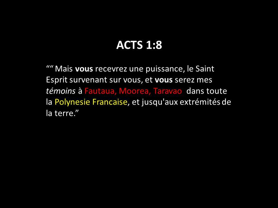 ACTS 1:8 Mais vous recevrez une puissance, le Saint Esprit survenant sur vous, et vous serez mes témoins à Fautaua, Moorea, Taravao dans toute la Polynesie Francaise, et jusqu aux extrémités de la terre.