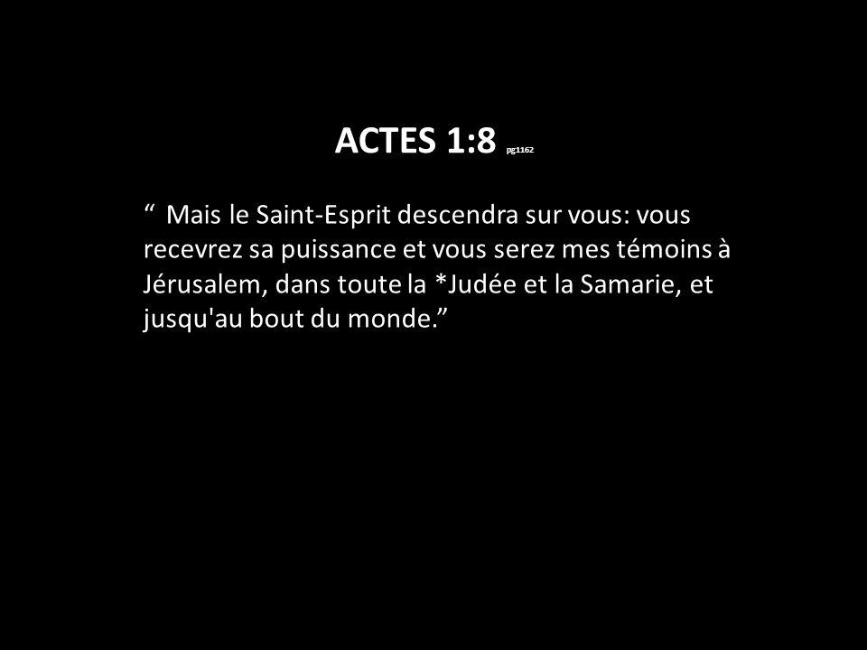 ACTES 1:8 pg1162 Mais le Saint-Esprit descendra sur vous: vous recevrez sa puissance et vous serez mes témoins à Jérusalem, dans toute la *Judée et la Samarie, et jusqu au bout du monde.
