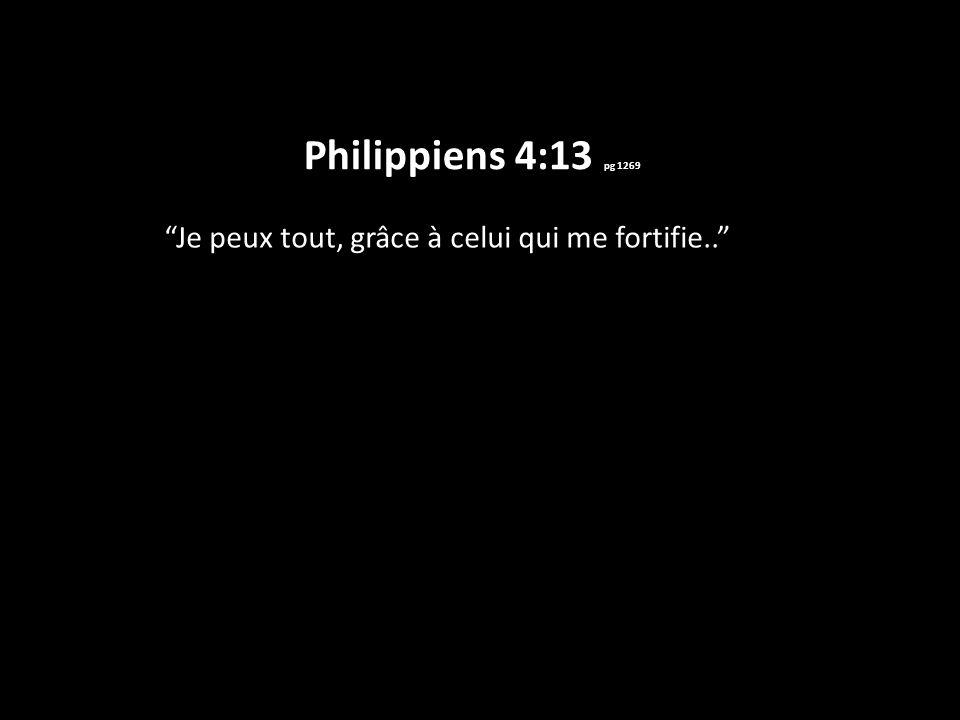 Philippiens 4:13 pg 1269 Je peux tout, grâce à celui qui me fortifie..