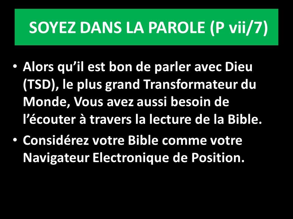 SOYEZ DANS LA PAROLE (P vii/7) Alors quil est bon de parler avec Dieu (TSD), le plus grand Transformateur du Monde, Vous avez aussi besoin de lécouter à travers la lecture de la Bible.