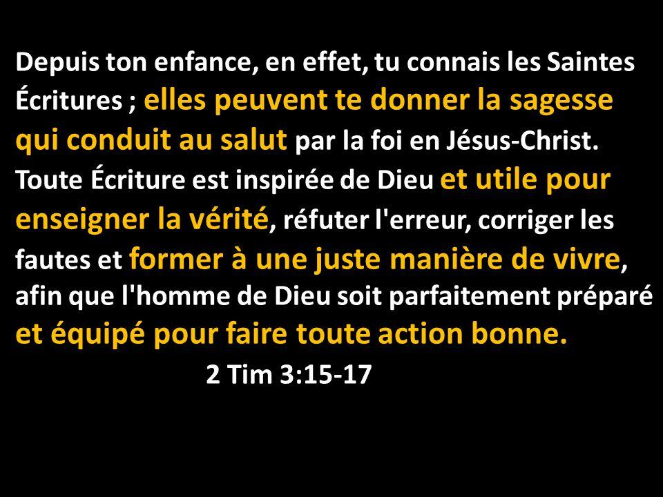 Depuis ton enfance, en effet, tu connais les Saintes Écritures ; elles peuvent te donner la sagesse qui conduit au salut par la foi en Jésus-Christ.