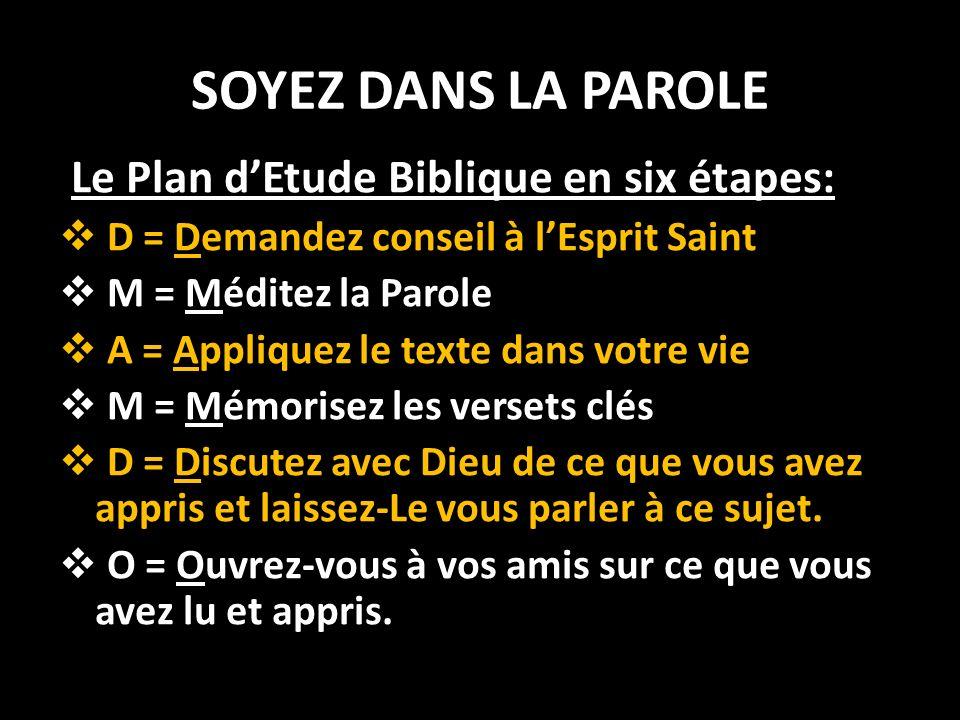 SOYEZ DANS LA PAROLE Le Plan dEtude Biblique en six étapes: D = Demandez conseil à lEsprit Saint M = Méditez la Parole A = Appliquez le texte dans vot