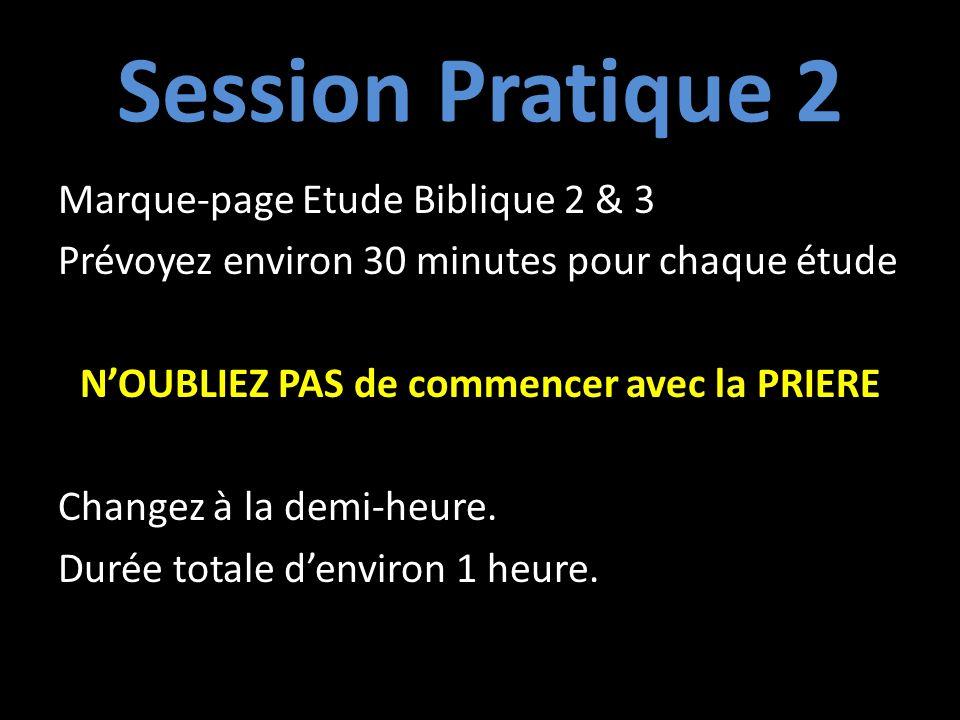 Session Pratique 2 Marque-page Etude Biblique 2 & 3 Prévoyez environ 30 minutes pour chaque étude NOUBLIEZ PAS de commencer avec la PRIERE Changez à la demi-heure.
