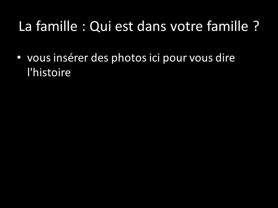 La famille : Qui est dans votre famille vous insérer des photos ici pour vous dire l histoire