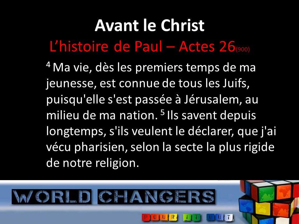 Avant le Christ Lhistoire de Paul – Actes 26 (900) 4 Ma vie, dès les premiers temps de ma jeunesse, est connue de tous les Juifs, puisqu elle s est passée à Jérusalem, au milieu de ma nation.