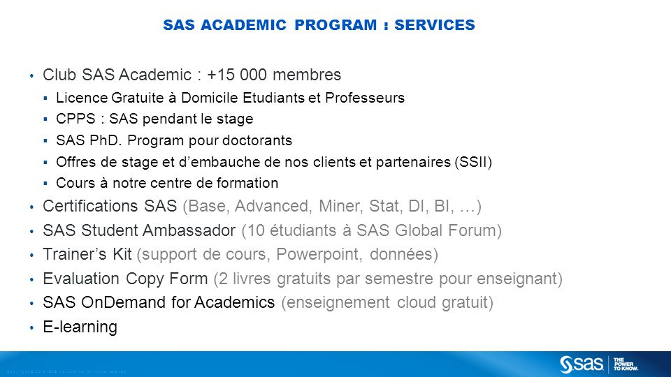 Copyright © 2013, SAS Institute Inc. All rights reserved. SAS ACADEMIC PROGRAM : SERVICES Club SAS Academic : +15 000 membres Licence Gratuite à Domic