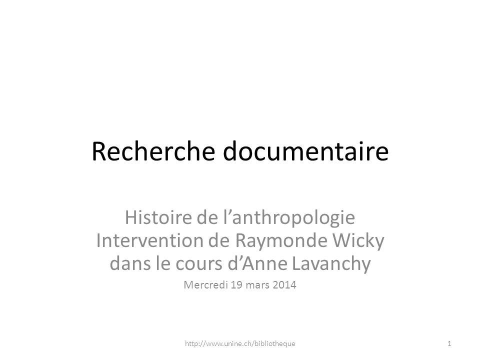 Recherche documentaire Histoire de lanthropologie Intervention de Raymonde Wicky dans le cours dAnne Lavanchy Mercredi 19 mars 2014 1http://www.unine.