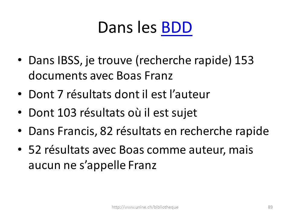 Dans les BDDBDD Dans Anthropological Index online, je trouve 158 entrées dont Franz Boas est lauteur Et une centaine de documents dans lesquels il figure pour une autre raison Sur Proquest, si jélargis la recherche aux autres bases de données de lUniNE, jobtiens 538 résultats (quasi impossible de trouver des documents dont il est lauteur) Sur Ovid élargi, Boas Franz est trouvé 122 fois, et semble lauteur de 3 contributions; mais comme elles datent entre 1997 et 2003, ce nest pas «le nôtre» (dates de vie: 1858-1942) 90http://www.unine.ch/bibliotheque
