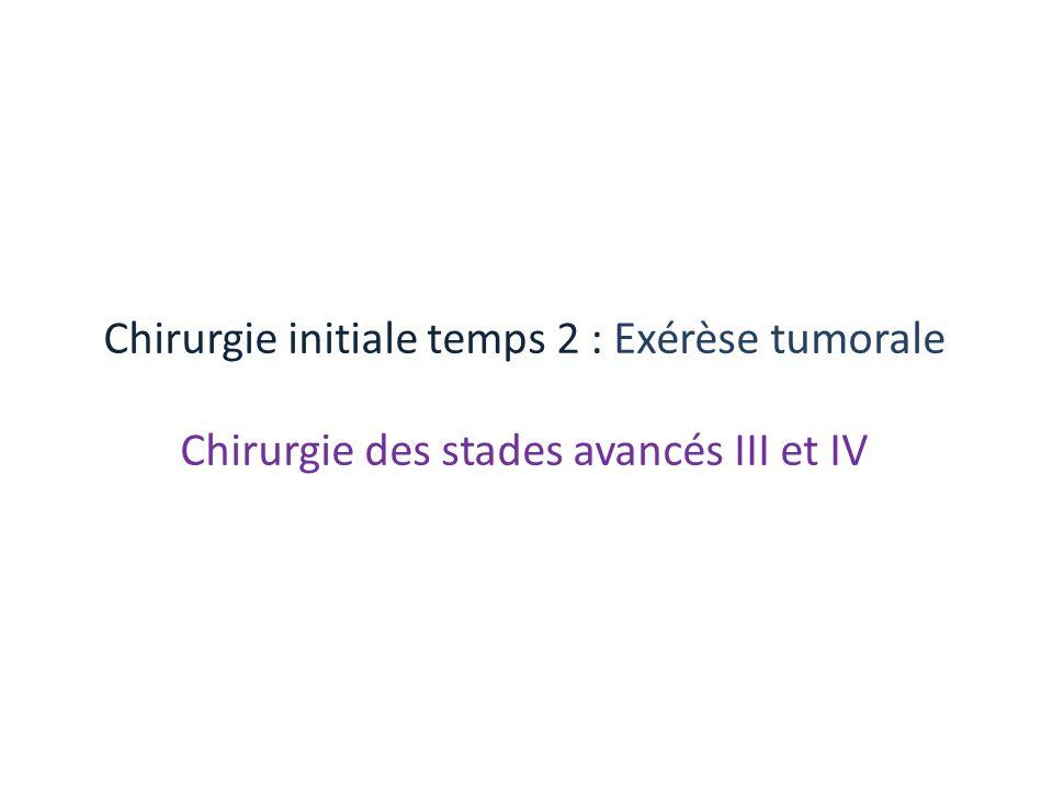 Chirurgie initiale temps 2 : Exérèse tumorale Chirurgie des stades avancés III et IV