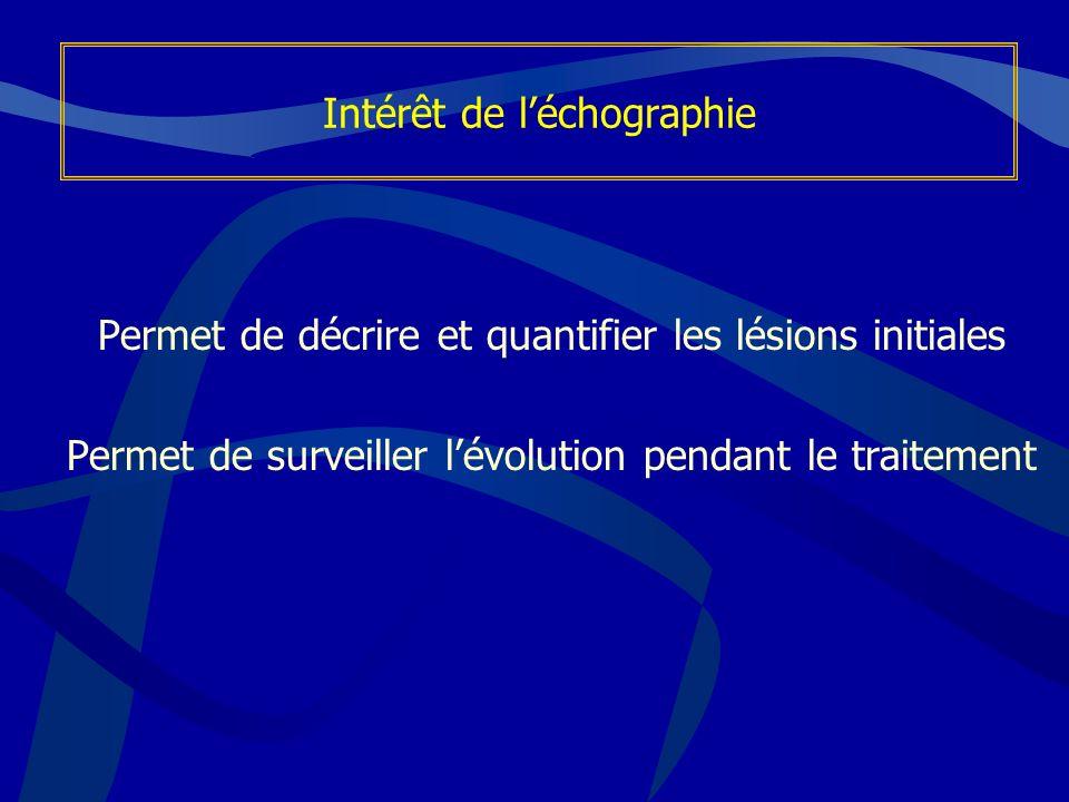 Permet de décrire et quantifier les lésions initiales Permet de surveiller lévolution pendant le traitement Intérêt de léchographie