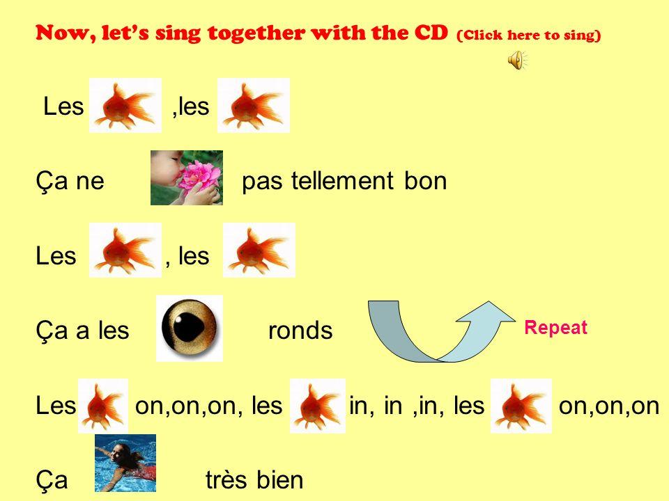 Now, lets sing together with the CD (Click here to sing) Les,les Ça ne pas tellement bon Les, les Ça a les ronds Les on,on,on, les in, in,in, les on,on,on Ça très bien Repeat