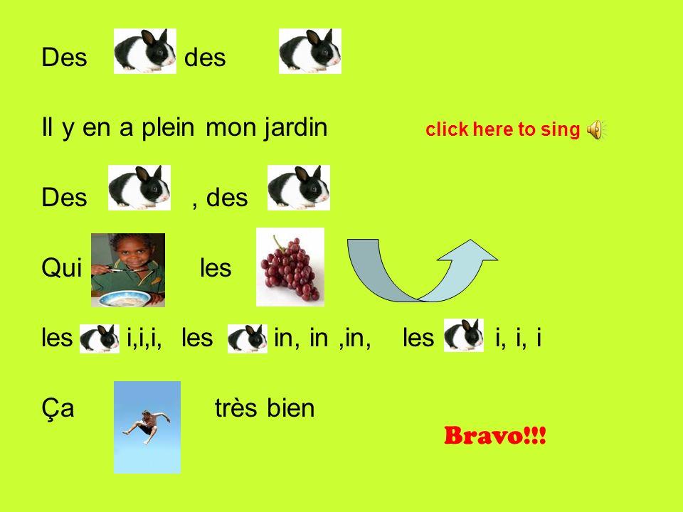 Des, des Il y en a plein mon jardin click here to sing Des, des Qui les les i,i,i, les in, in,in, les i, i, i Ça très bien Bravo!!!