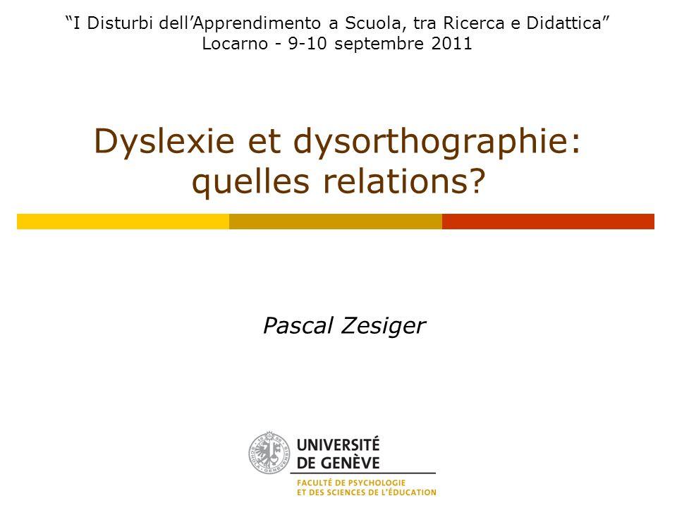 Dyslexie et dysorthographie: quelles relations? Pascal Zesiger I Disturbi dellApprendimento a Scuola, tra Ricerca e Didattica Locarno - 9-10 septembre