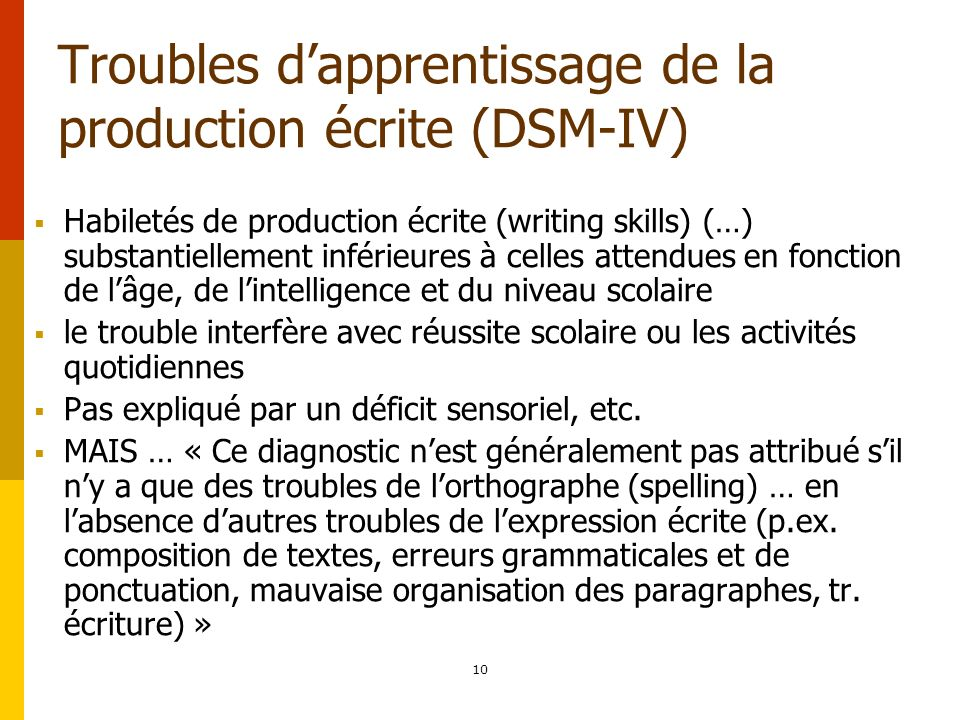 10 Troubles dapprentissage de la production écrite (DSM-IV) Habiletés de production écrite (writing skills) (…) substantiellement inférieures à celles
