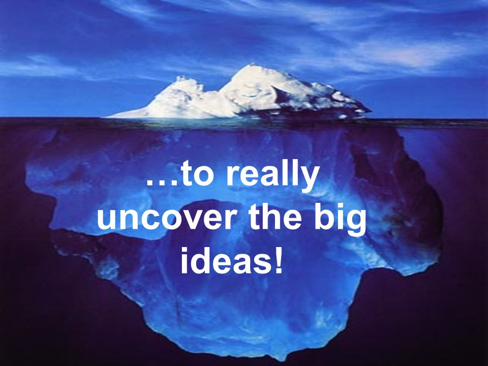 Youve got to go below the surface… …to really uncover the big ideas!