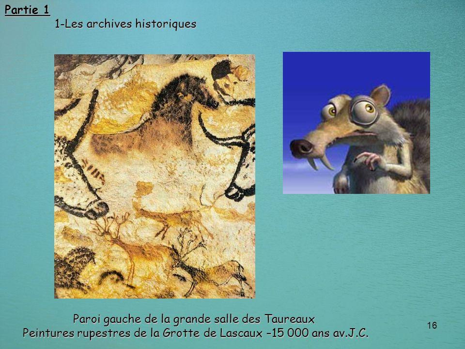 16 Paroi gauche de la grande salle des Taureaux Peintures rupestres de la Grotte de Lascaux –15 000 ans av.J.C. Partie 1 1-Les archives historiques 1-